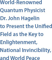 World-Renowned Quantum Physicist Dr. John Hagelin  to Present the Unified Field as the Key to Enlightenment, National Invincibility, and World Peace
